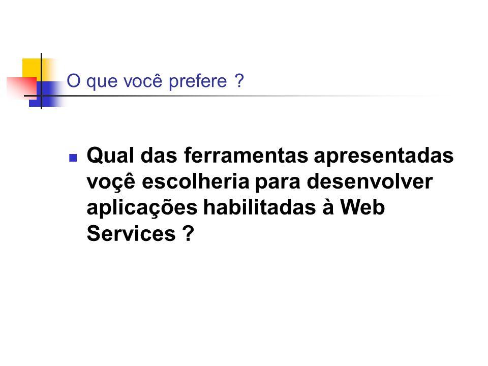 O que você prefere ? Qual das ferramentas apresentadas voçê escolheria para desenvolver aplicações habilitadas à Web Services ?