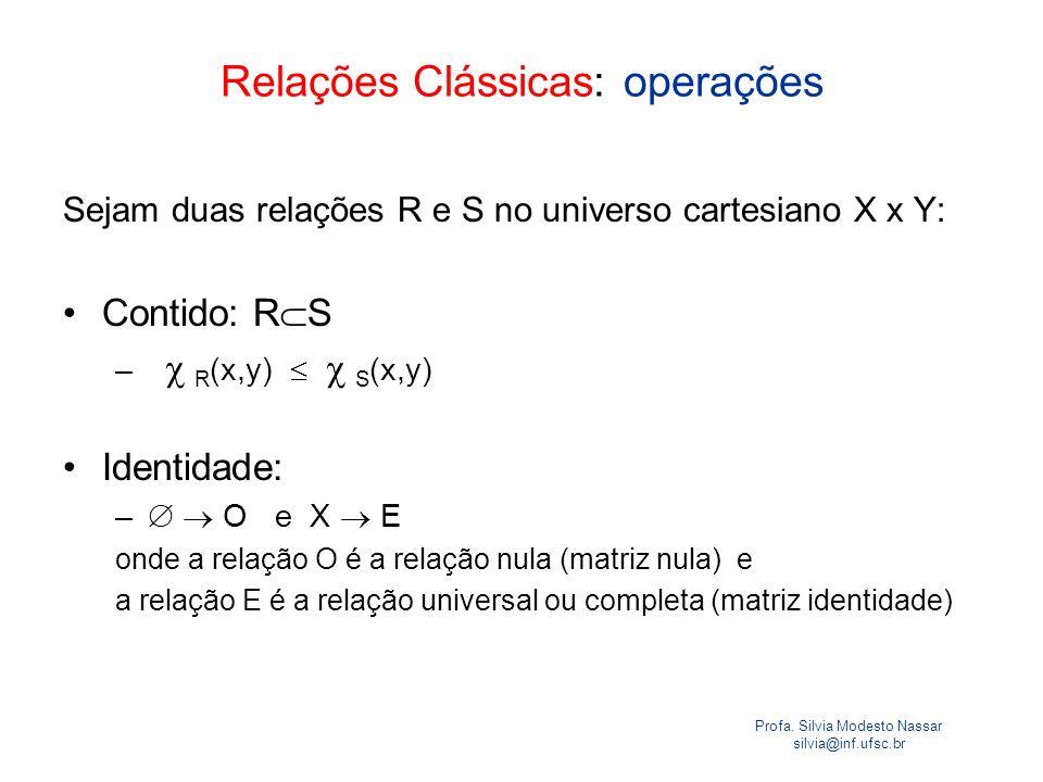 Profa. Silvia Modesto Nassar silvia@inf.ufsc.br Relações Clássicas: operações Sejam duas relações R e S no universo cartesiano X x Y: Contido: R S – R