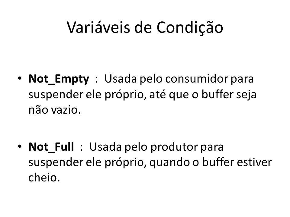 Variáveis de Condição Not_Empty : Usada pelo consumidor para suspender ele próprio, até que o buffer seja não vazio. Not_Full : Usada pelo produtor pa