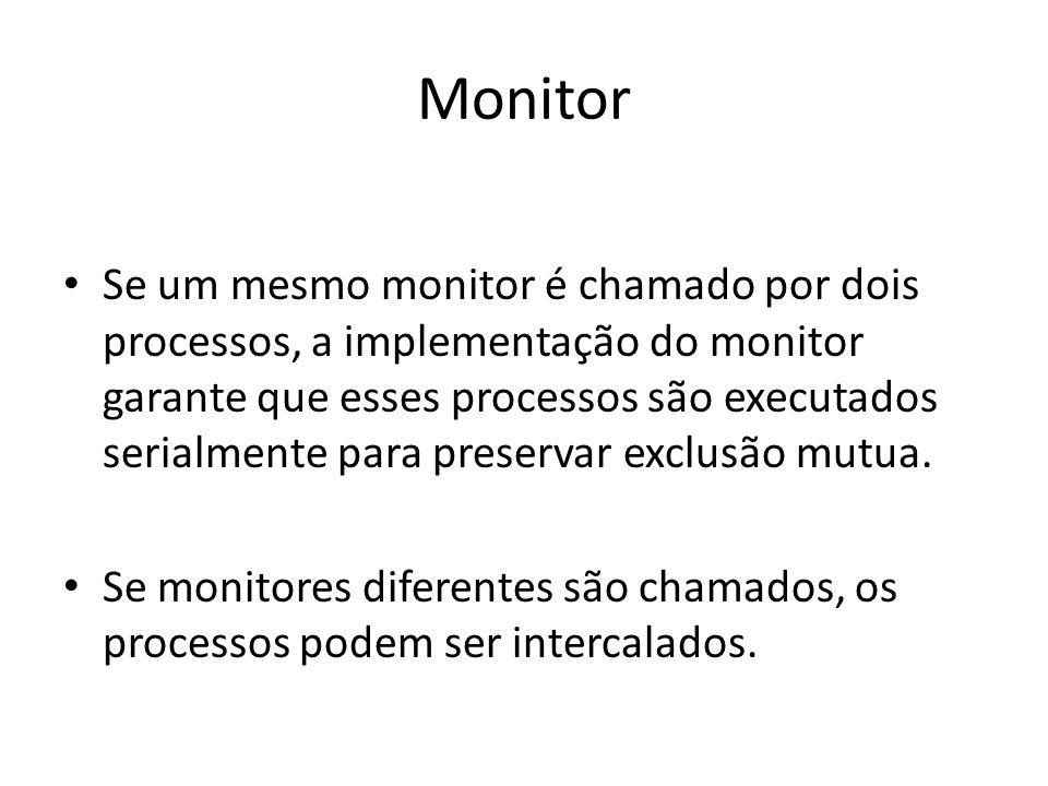 Monitor Se um mesmo monitor é chamado por dois processos, a implementação do monitor garante que esses processos são executados serialmente para preservar exclusão mutua.