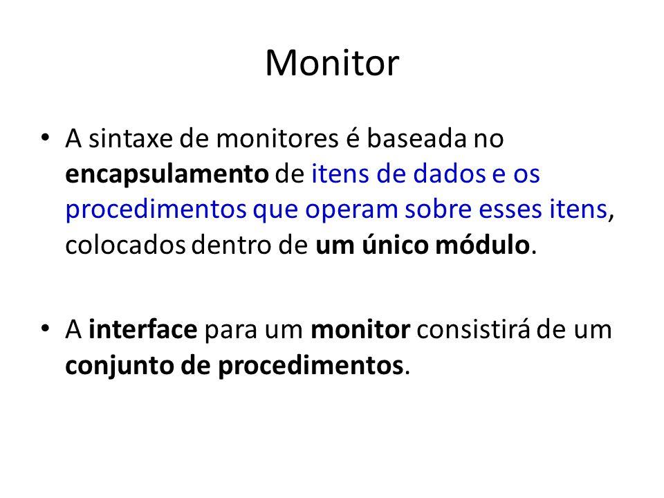 Monitor A sintaxe de monitores é baseada no encapsulamento de itens de dados e os procedimentos que operam sobre esses itens, colocados dentro de um único módulo.