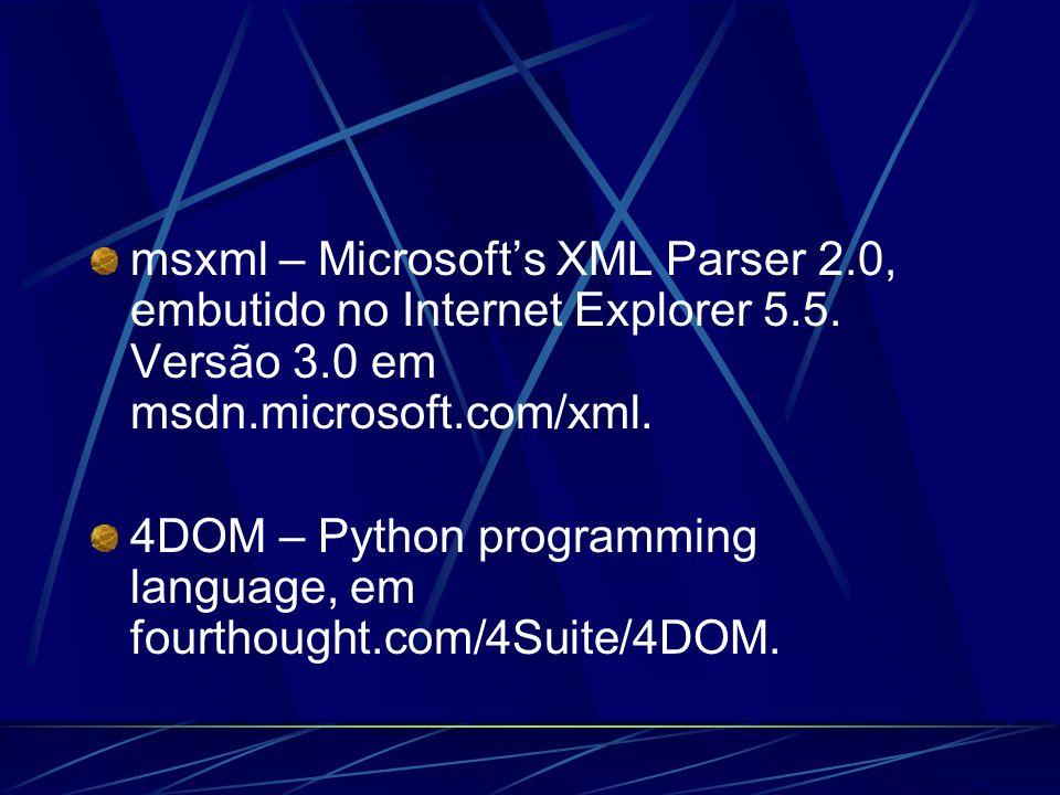 msxml – Microsofts XML Parser 2.0, embutido no Internet Explorer 5.5. Versão 3.0 em msdn.microsoft.com/xml. 4DOM – Python programming language, em fou