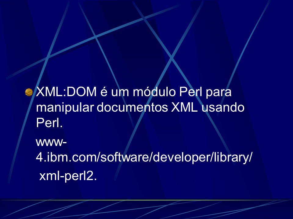 XML:DOM é um módulo Perl para manipular documentos XML usando Perl. www- 4.ibm.com/software/developer/library/ xml-perl2.
