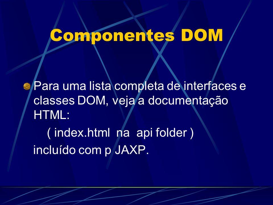 Componentes DOM Para uma lista completa de interfaces e classes DOM, veja a documentação HTML: ( index.html na api folder ) incluído com p JAXP.
