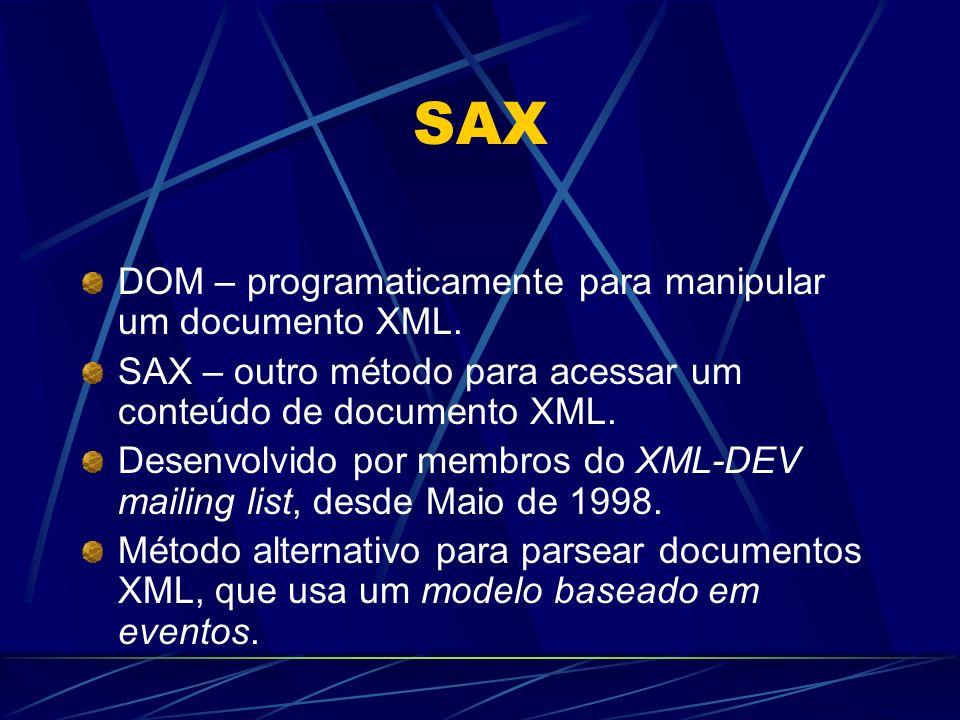 SAX DOM – programaticamente para manipular um documento XML. SAX – outro método para acessar um conteúdo de documento XML. Desenvolvido por membros do