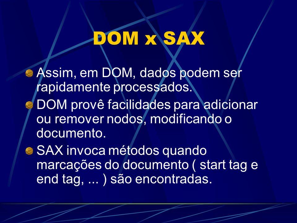 DOM x SAX Assim, em DOM, dados podem ser rapidamente processados. DOM provê facilidades para adicionar ou remover nodos, modificando o documento. SAX