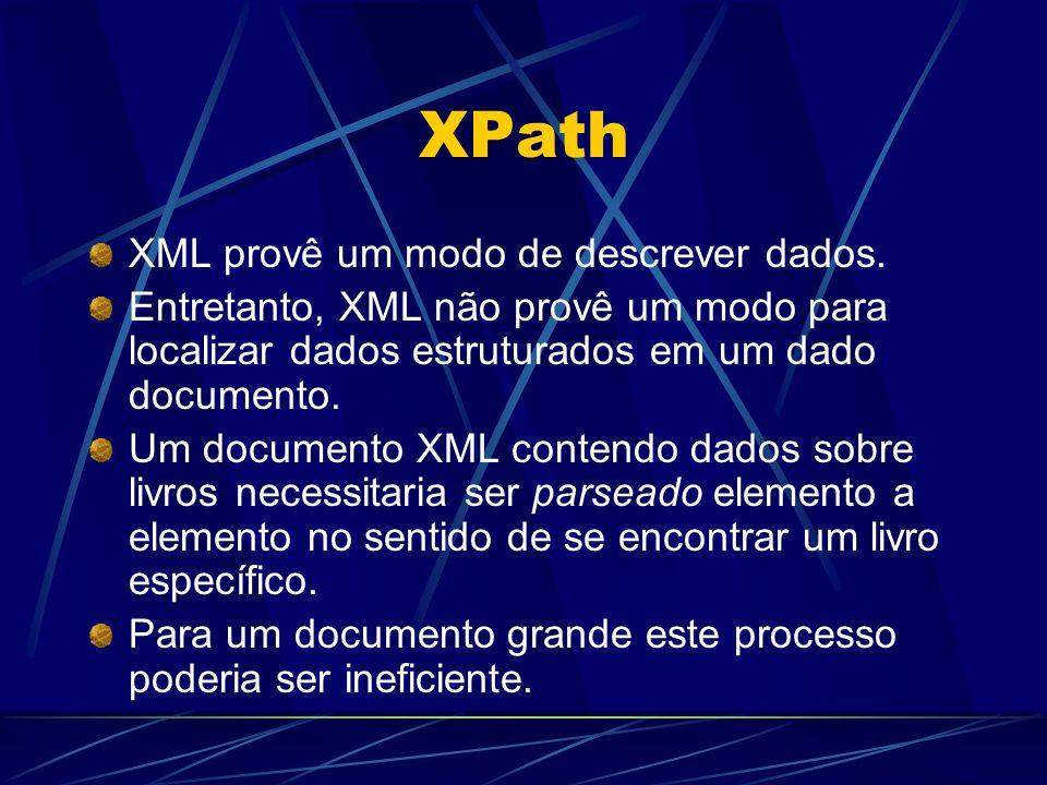 XPath XML provê um modo de descrever dados. Entretanto, XML não provê um modo para localizar dados estruturados em um dado documento. Um documento XML