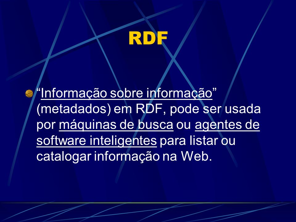 RDF Informação sobre informação (metadados) em RDF, pode ser usada por máquinas de busca ou agentes de software inteligentes para listar ou catalogar