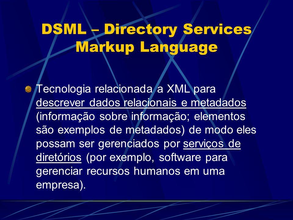 DSML – Directory Services Markup Language Tecnologia relacionada a XML para descrever dados relacionais e metadados (informação sobre informação; elem