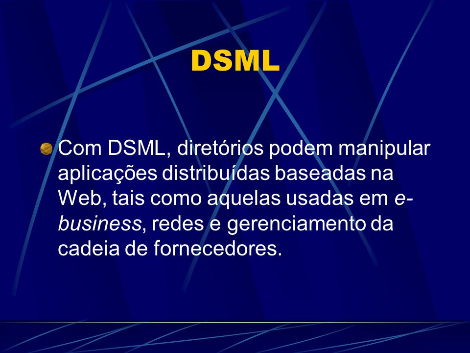 DSML Com DSML, diretórios podem manipular aplicações distribuídas baseadas na Web, tais como aquelas usadas em e- business, redes e gerenciamento da cadeia de fornecedores.