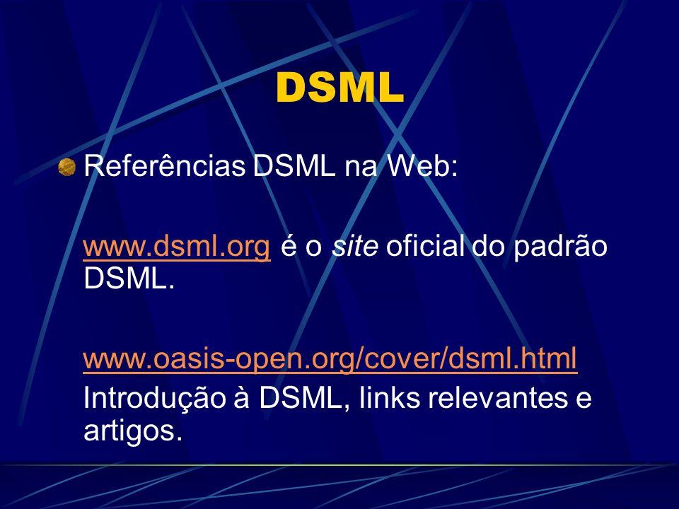 DSML Referências DSML na Web: www.dsml.org é o site oficial do padrão DSML.www.dsml.org www.oasis-open.org/cover/dsml.html Introdução à DSML, links re