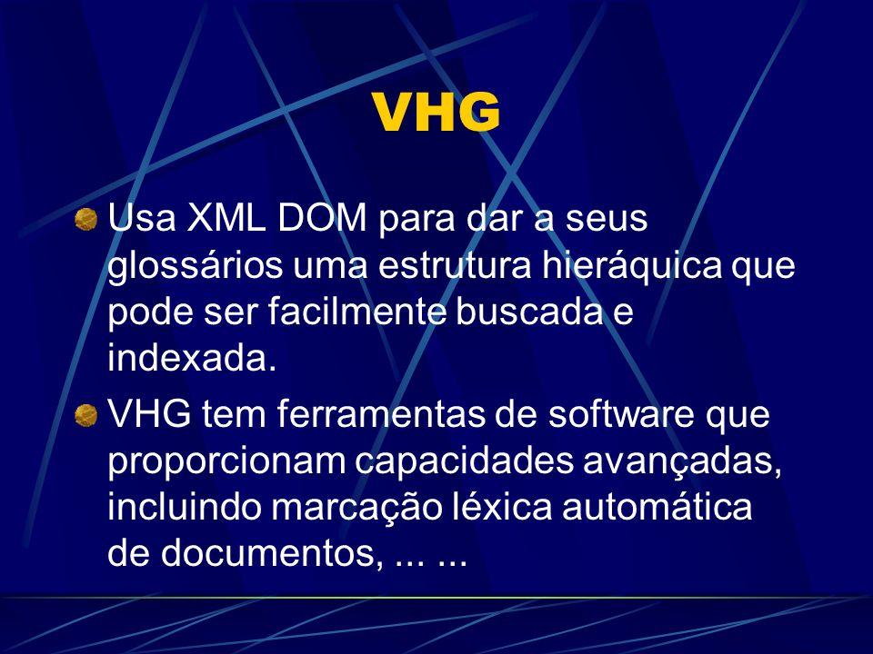 VHG Usa XML DOM para dar a seus glossários uma estrutura hieráquica que pode ser facilmente buscada e indexada. VHG tem ferramentas de software que pr