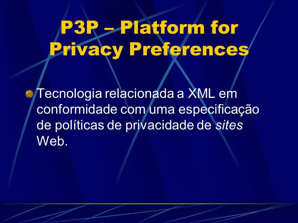 P3P – Platform for Privacy Preferences Tecnologia relacionada a XML em conformidade com uma especificação de políticas de privacidade de sites Web.
