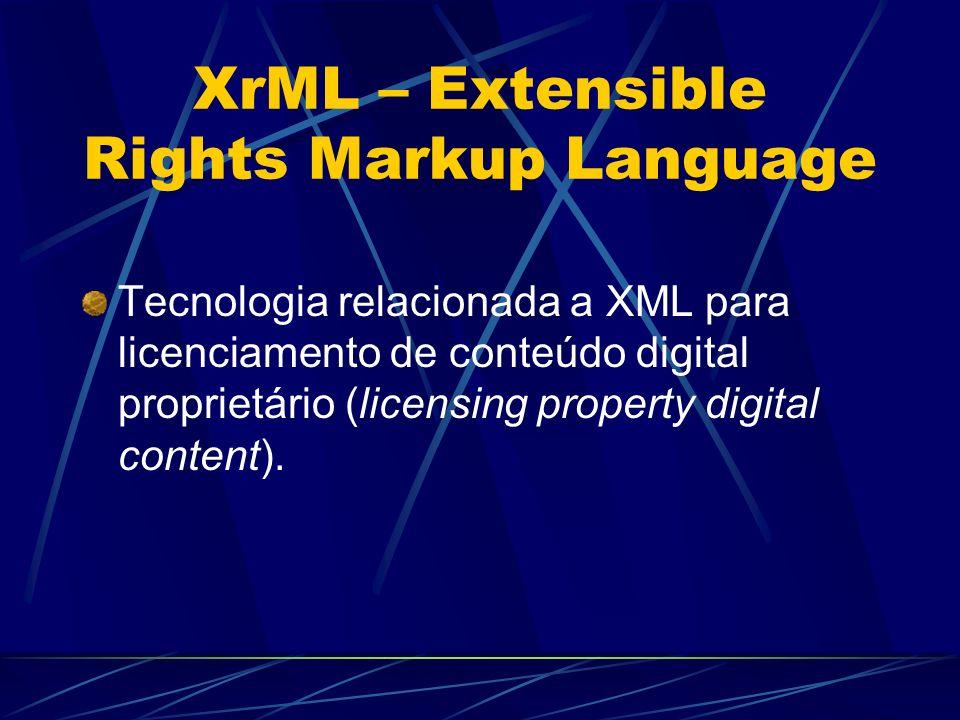 XrML – Extensible Rights Markup Language Tecnologia relacionada a XML para licenciamento de conteúdo digital proprietário (licensing property digital
