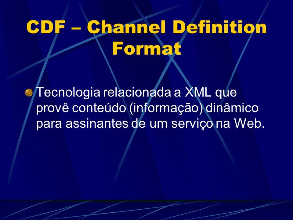 CDF – Channel Definition Format Tecnologia relacionada a XML que provê conteúdo (informação) dinâmico para assinantes de um serviço na Web.