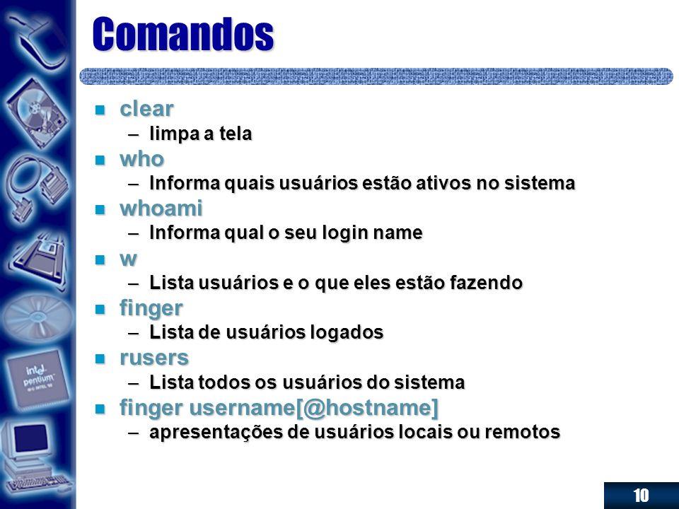 10 Comandos n clear –limpa a tela n who –Informa quais usuários estão ativos no sistema n whoami –Informa qual o seu login name n w –Lista usuários e