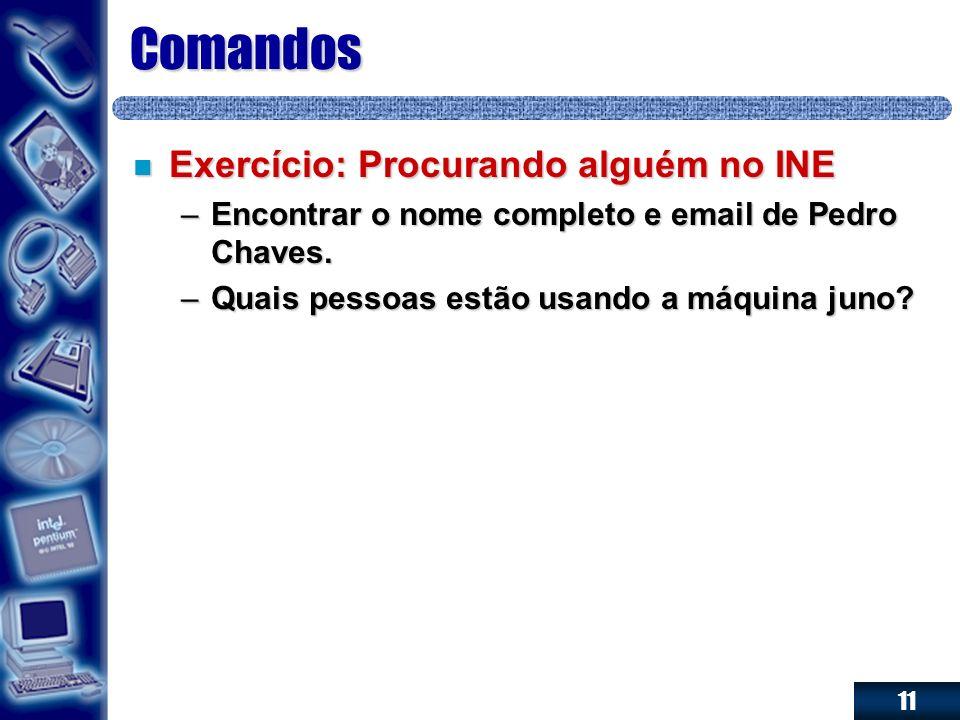 11 Comandos n Exercício: Procurando alguém no INE –Encontrar o nome completo e email de Pedro Chaves. –Quais pessoas estão usando a máquina juno?
