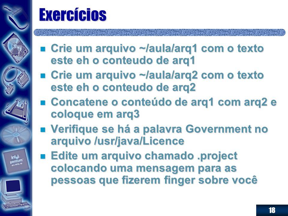 18 Exercícios n Crie um arquivo ~/aula/arq1 com o texto este eh o conteudo de arq1 n Crie um arquivo ~/aula/arq2 com o texto este eh o conteudo de arq