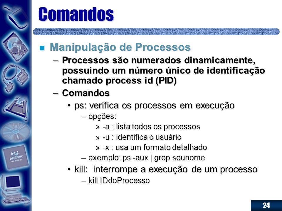 24 Comandos n Manipulação de Processos –Processos são numerados dinamicamente, possuindo um número único de identificação chamado process id (PID) –Co