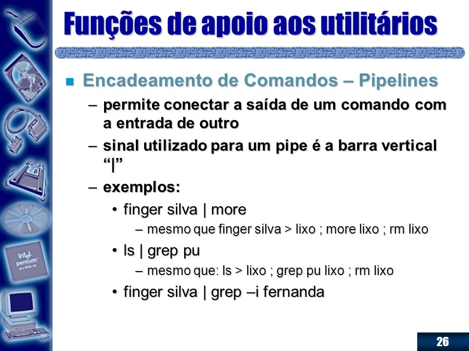 26 Funções de apoio aos utilitários n Encadeamento de Comandos – Pipelines –permite conectar a saída de um comando com a entrada de outro –sinal utili