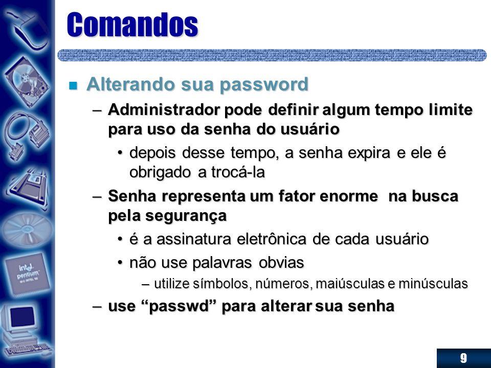 9 Comandos n Alterando sua password –Administrador pode definir algum tempo limite para uso da senha do usuário depois desse tempo, a senha expira e e