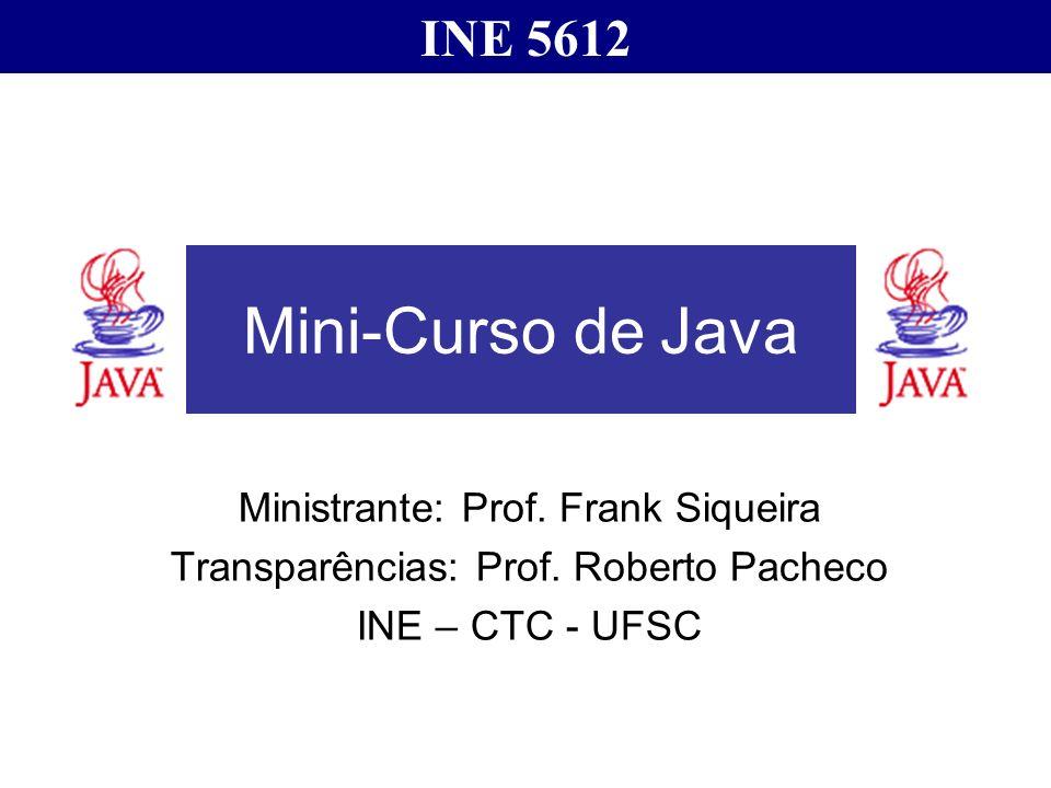 Mini-Curso de Java Ministrante: Prof. Frank Siqueira Transparências: Prof. Roberto Pacheco INE – CTC - UFSC INE 5612