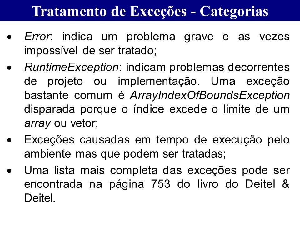 Tratamento de Exceções - Categorias Error: indica um problema grave e as vezes impossível de ser tratado; RuntimeException: indicam problemas decorren