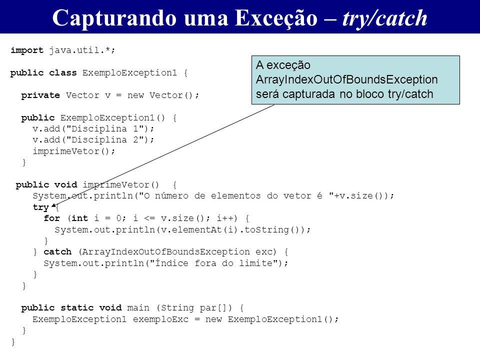 Capturando uma Exceção – try/catch import java.util.*; public class ExemploException1 { private Vector v = new Vector(); public ExemploException1() {