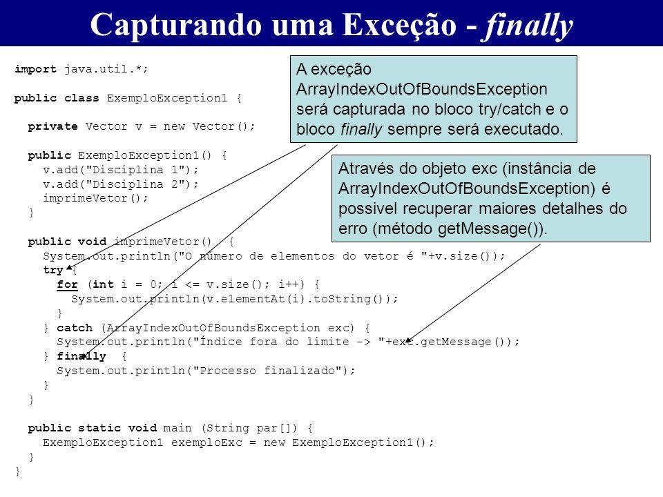 Capturando uma Exceção - finally import java.util.*; public class ExemploException1 { private Vector v = new Vector(); public ExemploException1() { v.