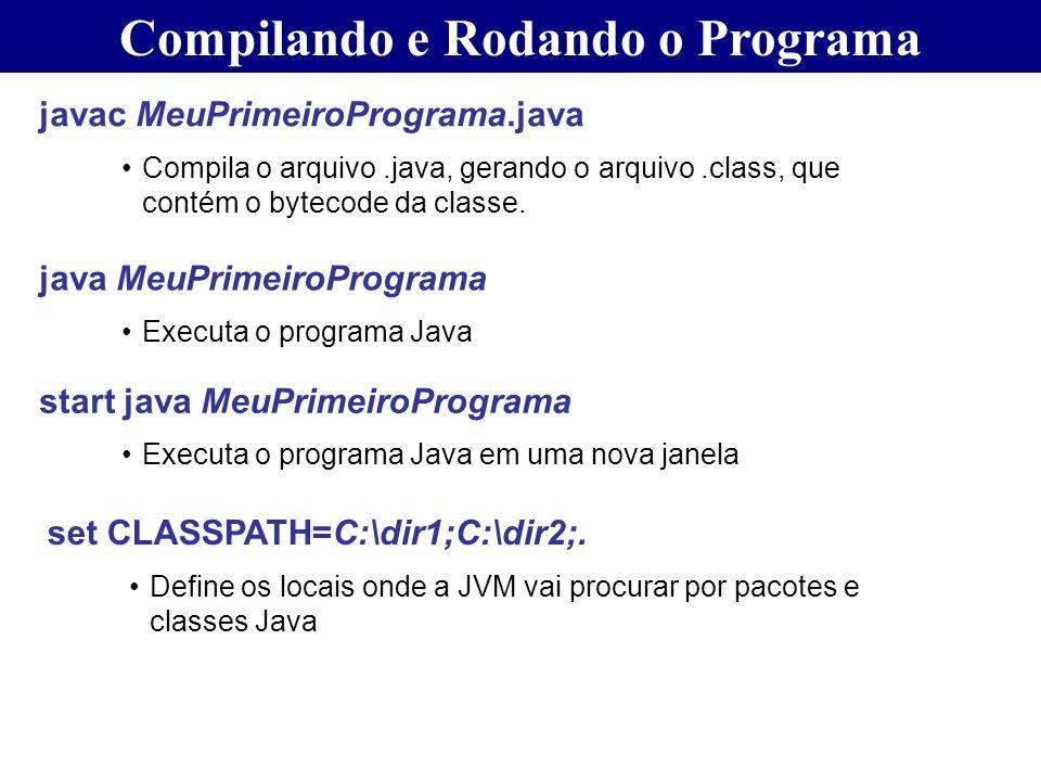 Compilando e Rodando o Programa javac MeuPrimeiroPrograma.java Compila o arquivo.java, gerando o arquivo.class, que contém o bytecode da classe. java