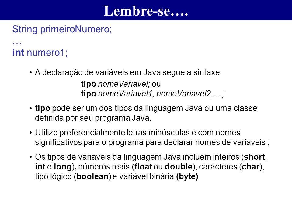 Lembre-se…. String primeiroNumero; … int numero1; A declaração de variáveis em Java segue a sintaxe tipo nomeVariavel; ou tipo nomeVariavel1, nomeVari
