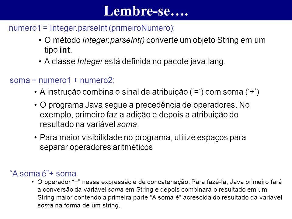 Lembre-se…. numero1 = Integer.parseInt (primeiroNumero); O método Integer.parseInt() converte um objeto String em um tipo int. A classe Integer está d