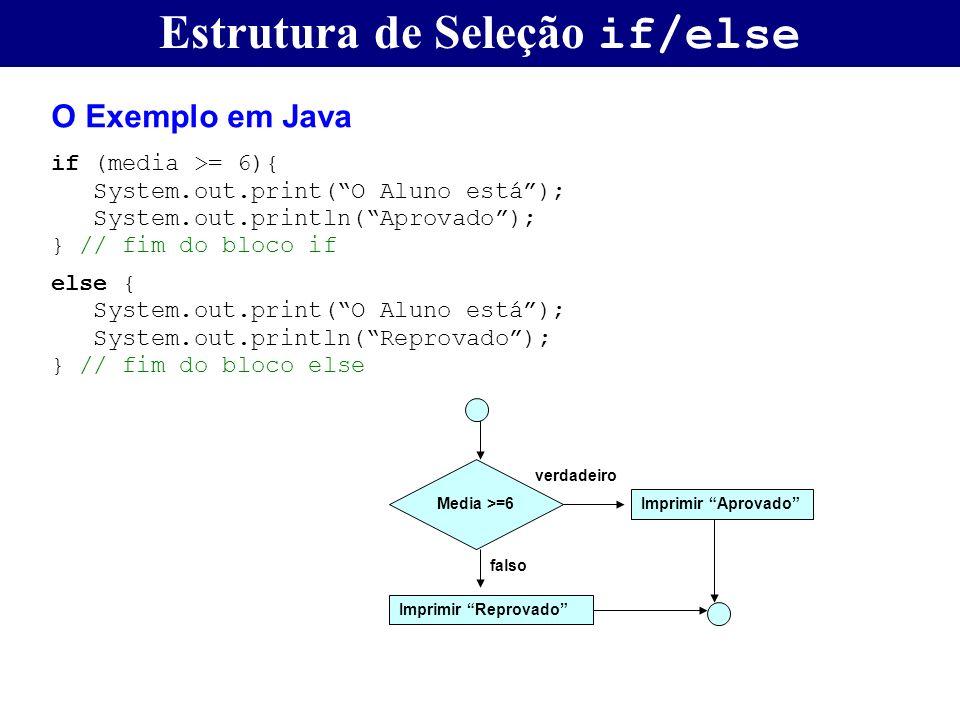 Estrutura de Seleção if/else O Exemplo em Java if (media >= 6){ System.out.print(O Aluno está); System.out.println(Aprovado); } // fim do bloco if els
