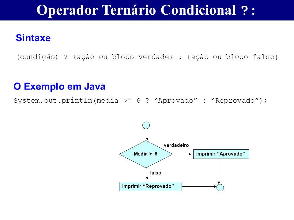 Operador Ternário Condicional ?: Sintaxe (condição) ? {ação ou bloco verdade} : {ação ou bloco falso} O Exemplo em Java System.out.println(media >= 6