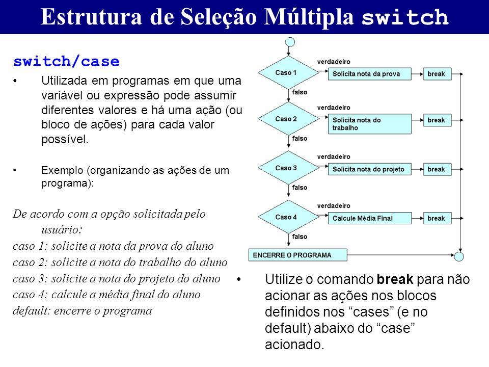Estrutura de Seleção Múltipla switch switch/case Utilizada em programas em que uma variável ou expressão pode assumir diferentes valores e há uma ação