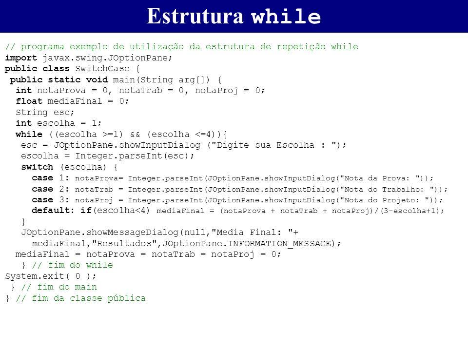 Estrutura while // programa exemplo de utilização da estrutura de repetição while import javax.swing.JOptionPane; public class SwitchCase { public sta