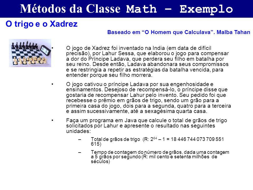 Métodos da Classe Math – Exemplo O jogo de Xadrez foi inventado na India (em data de difícil precisão), por Lahur Sessa, que elaborou o jogo para comp