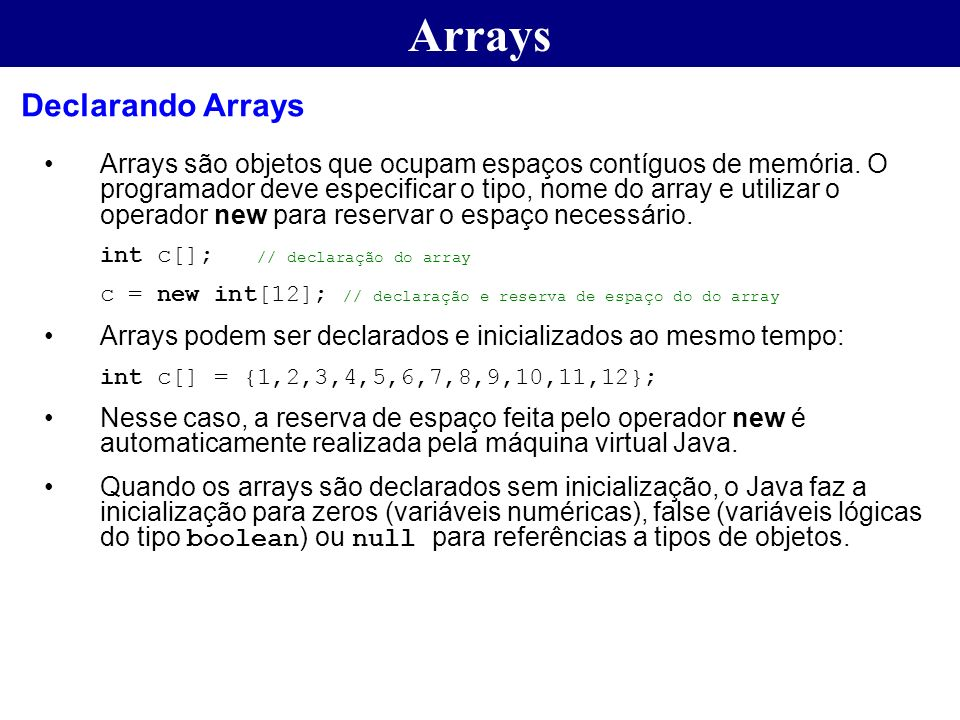 Arrays Arrays são objetos que ocupam espaços contíguos de memória. O programador deve especificar o tipo, nome do array e utilizar o operador new para