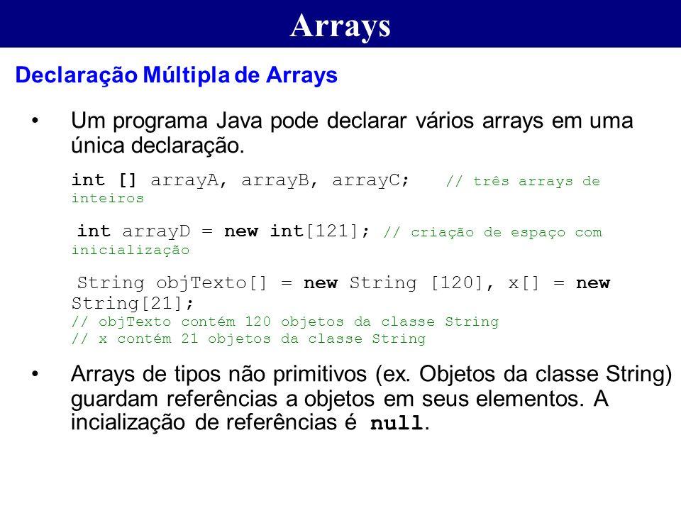 Arrays Um programa Java pode declarar vários arrays em uma única declaração. int [] arrayA, arrayB, arrayC; // três arrays de inteiros int arrayD = ne