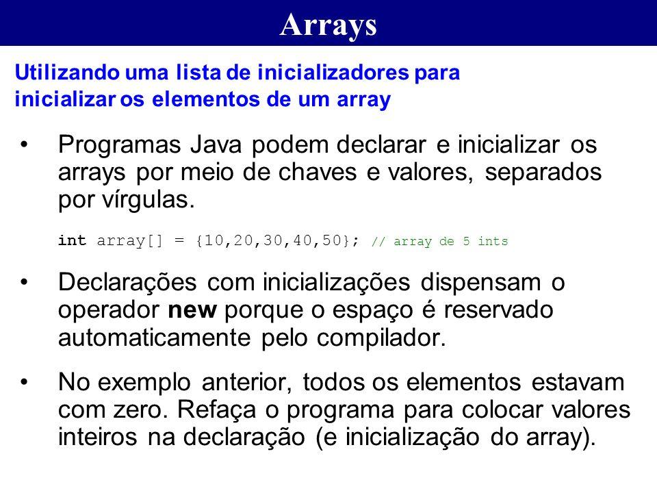 Arrays Programas Java podem declarar e inicializar os arrays por meio de chaves e valores, separados por vírgulas. int array[] = {10,20,30,40,50}; //
