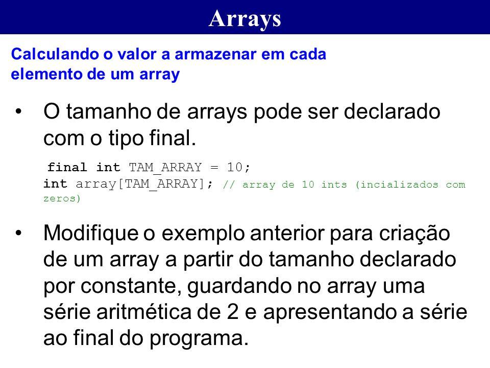 Arrays O tamanho de arrays pode ser declarado com o tipo final. final int TAM_ARRAY = 10; int array[TAM_ARRAY]; // array de 10 ints (incializados com