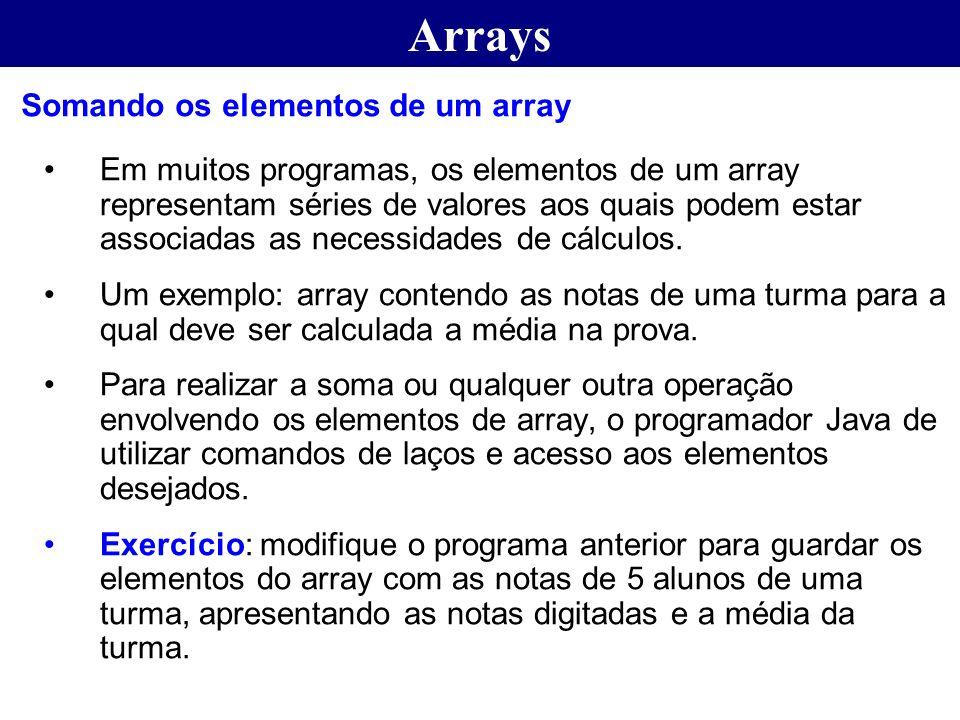 Arrays Em muitos programas, os elementos de um array representam séries de valores aos quais podem estar associadas as necessidades de cálculos. Um ex