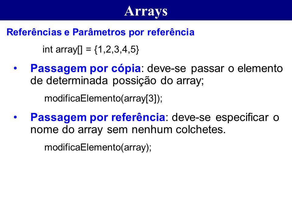Arrays int array[] = {1,2,3,4,5} Passagem por cópia: deve-se passar o elemento de determinada possição do array; modificaElemento(array[3]); Passagem