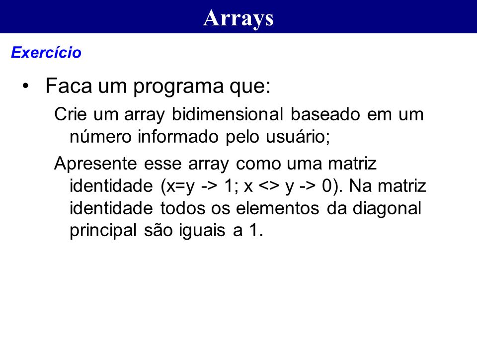 Arrays Faca um programa que: Crie um array bidimensional baseado em um número informado pelo usuário; Apresente esse array como uma matriz identidade
