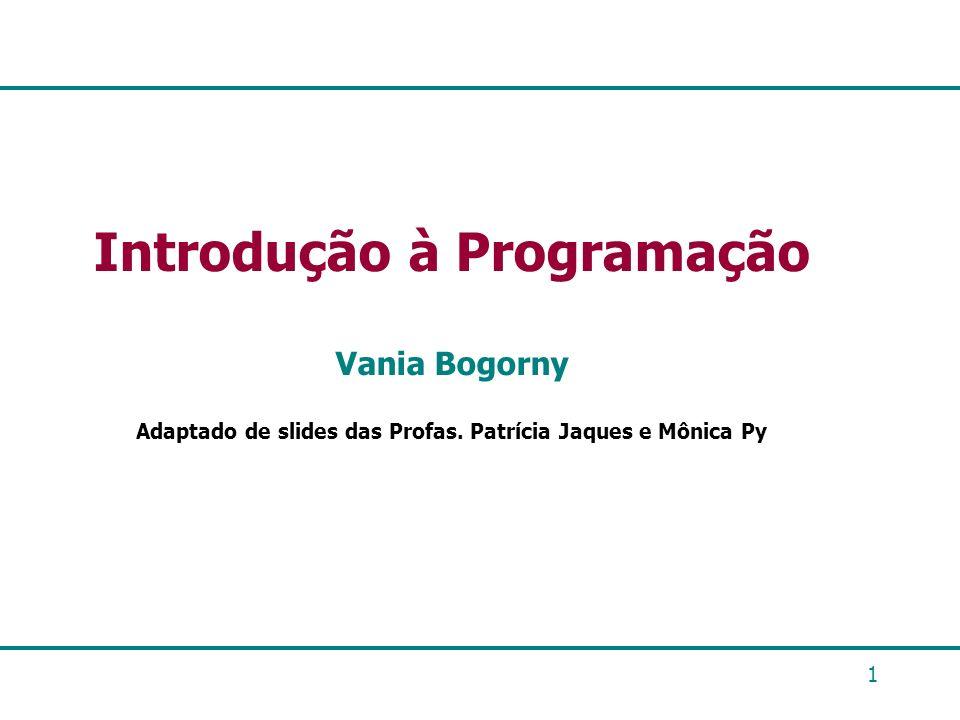 1 Introdução à Programação Vania Bogorny Adaptado de slides das Profas. Patrícia Jaques e Mônica Py
