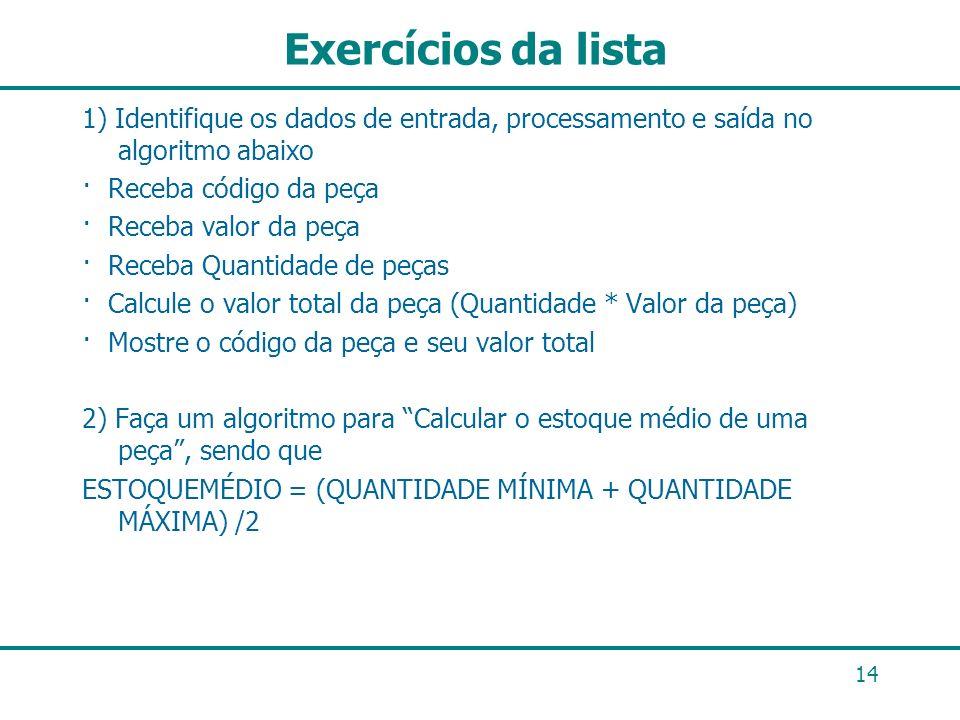 14 Exercícios da lista 1) Identifique os dados de entrada, processamento e saída no algoritmo abaixo · Receba código da peça · Receba valor da peça ·