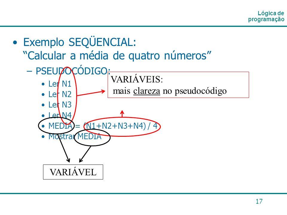 17 Exemplo SEQÜENCIAL: Calcular a média de quatro números –PSEUDOCÓDIGO: Ler N1 Ler N2 Ler N3 Ler N4 MEDIA = (N1+N2+N3+N4) / 4 Mostrar MEDIA Lógica de
