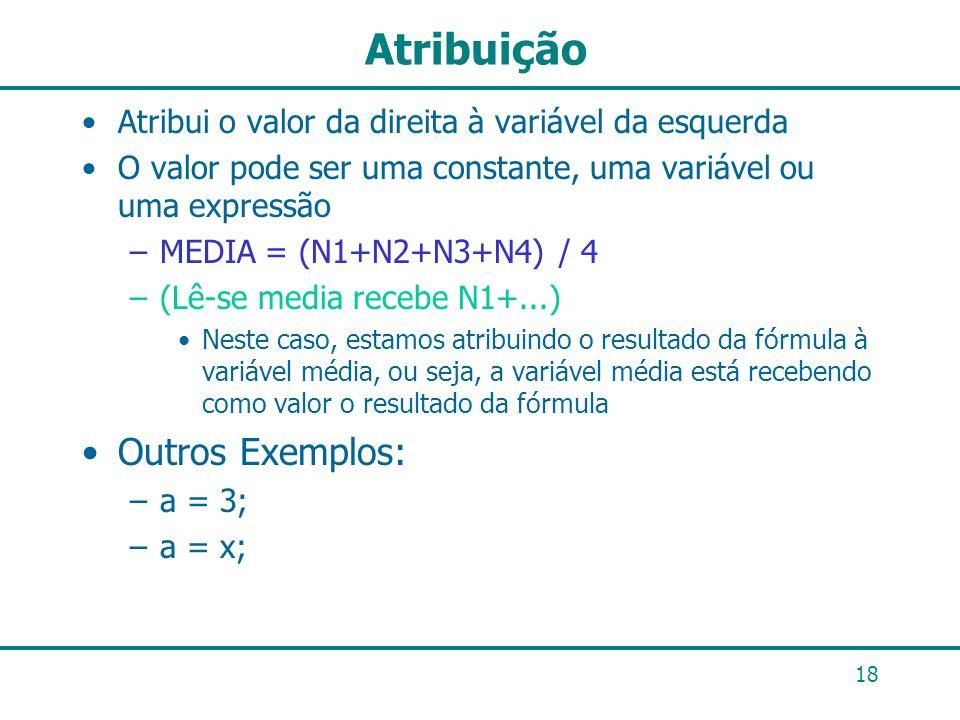 18 Atribuição Atribui o valor da direita à variável da esquerda O valor pode ser uma constante, uma variável ou uma expressão –MEDIA = (N1+N2+N3+N4) /