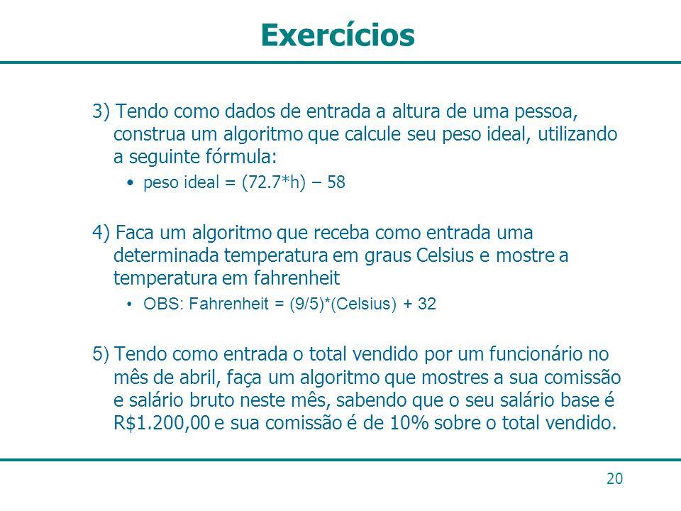 20 Exercícios 3) Tendo como dados de entrada a altura de uma pessoa, construa um algoritmo que calcule seu peso ideal, utilizando a seguinte fórmula:
