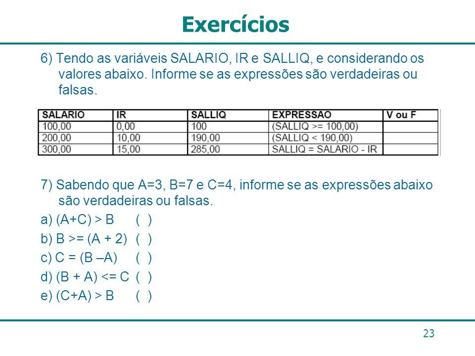 23 Exercícios 6) Tendo as variáveis SALARIO, IR e SALLIQ, e considerando os valores abaixo. Informe se as expressões são verdadeiras ou falsas. 7) Sab